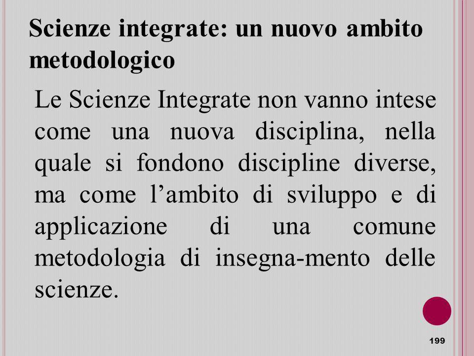 Scienze integrate: un nuovo ambito metodologico 199 Le Scienze Integrate non vanno intese come una nuova disciplina, nella quale si fondono discipline diverse, ma come lambito di sviluppo e di applicazione di una comune metodologia di insegna-mento delle scienze.