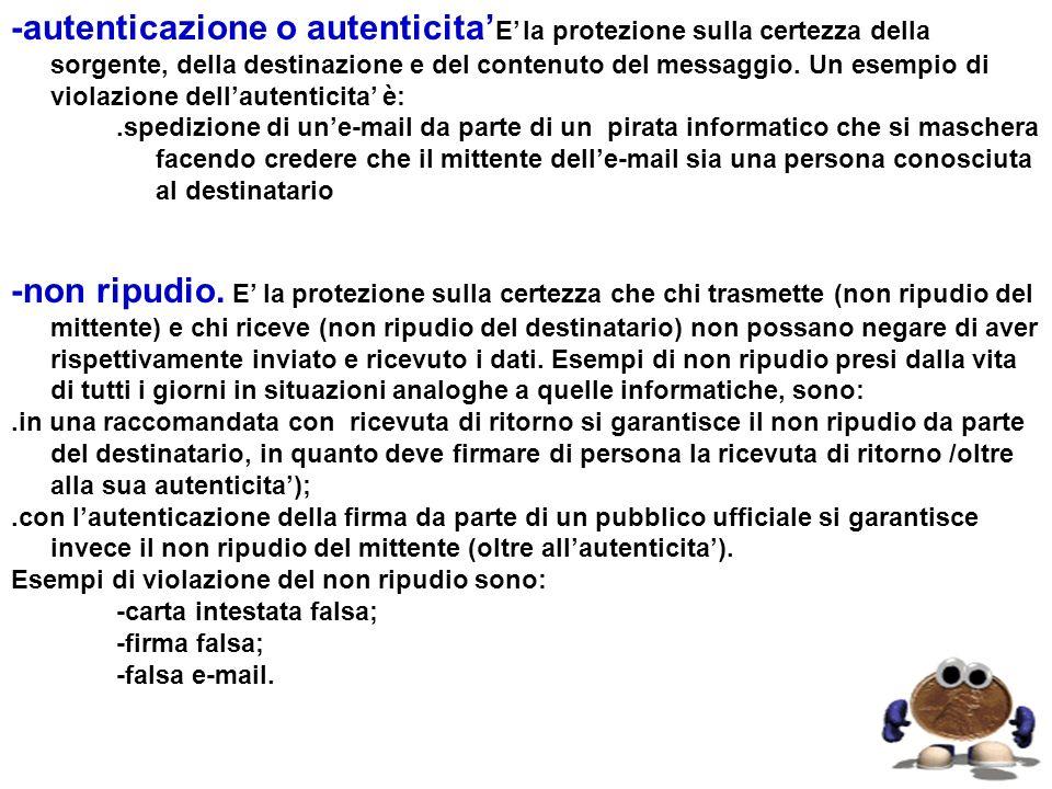 -autenticazione o autenticita E la protezione sulla certezza della sorgente, della destinazione e del contenuto del messaggio. Un esempio di violazion