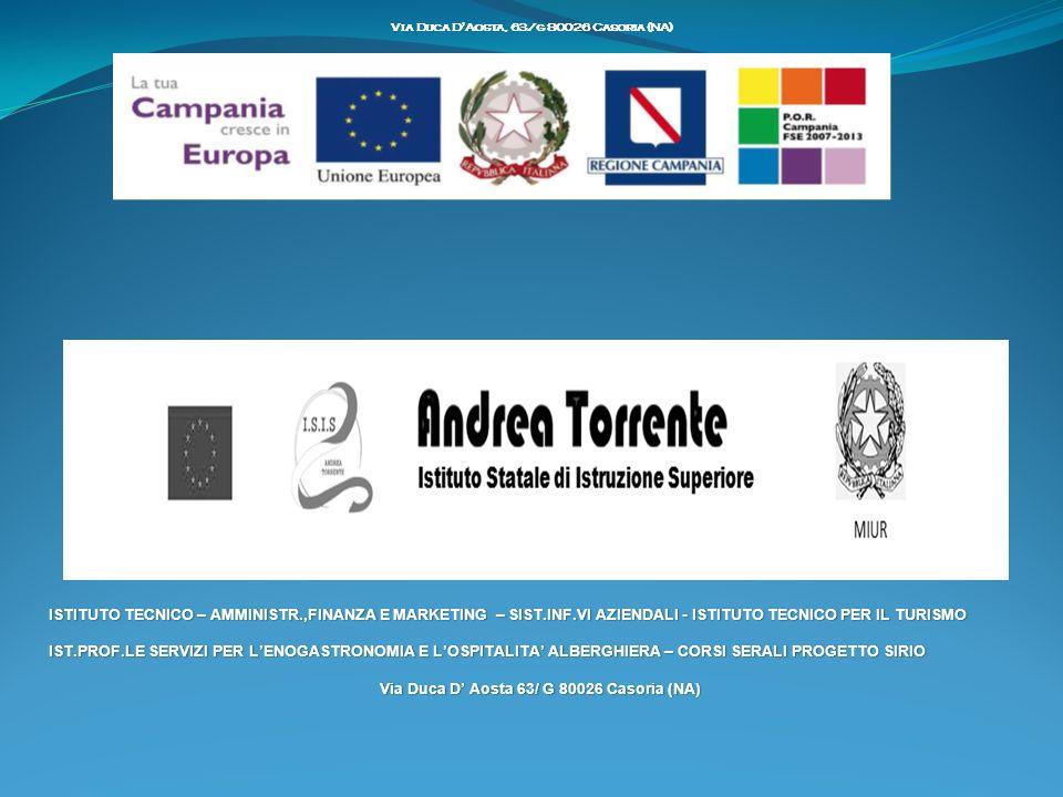 ISTITUTO TECNICO – AMMINISTR.,FINANZA E MARKETING – SIST.INF.VI AZIENDALI - ISTITUTO TECNICO PER IL TURISMOISTITUTO TECNICO – AMMINISTR.,FINANZA E MARKETING – SIST.INF.VI AZIENDALI - ISTITUTO TECNICO PER IL TURISMO IST.PROF.LE SERVIZI PER LENOGASTRONOMIA E LOSPITALITA ALBERGHIERA – CORSI SERALI PROGETTO SIRIOIST.PROF.LE SERVIZI PER LENOGASTRONOMIA E LOSPITALITA ALBERGHIERA – CORSI SERALI PROGETTO SIRIO Via Duca D Aosta 63/ G 80026 Casoria (NA)Via Duca D Aosta 63/ G 80026 Casoria (NA) Via Duca D Aosta, 63/g 80026 Casoria (NA)
