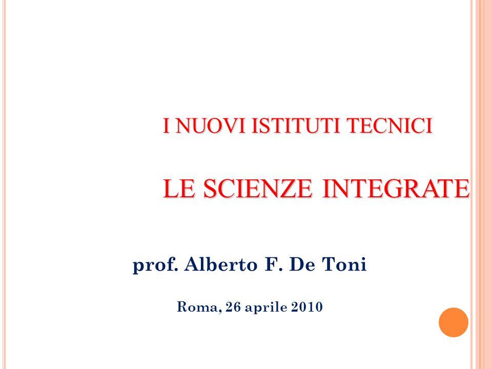 I NUOVI ISTITUTI TECNICI LE SCIENZE INTEGRATE prof. Alberto F. De Toni Roma, 26 aprile 2010