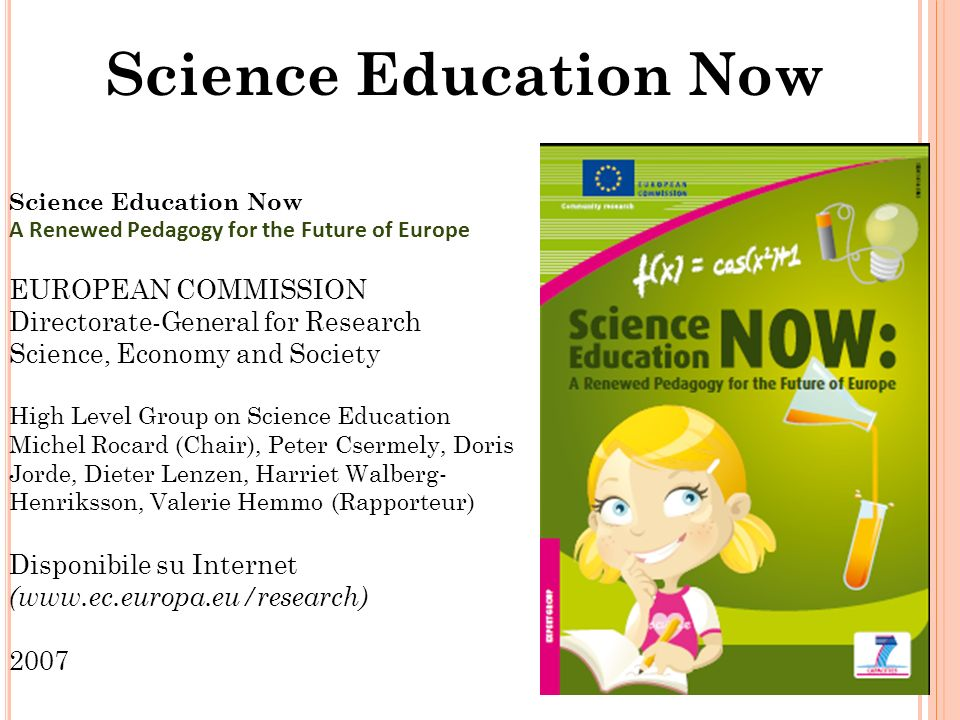 Science Education Now 18 Science Education Now A Renewed Pedagogy for the Future of Europe EUROPEAN COMMISSION Directorate-General for Research Science, Economy and Society High Level Group on Science Education Michel Rocard (Chair), Peter Csermely, Doris Jorde, Dieter Lenzen, Harriet Walberg- Henriksson, Valerie Hemmo (Rapporteur) Disponibile su Internet (www.ec.europa.eu/research) 2007