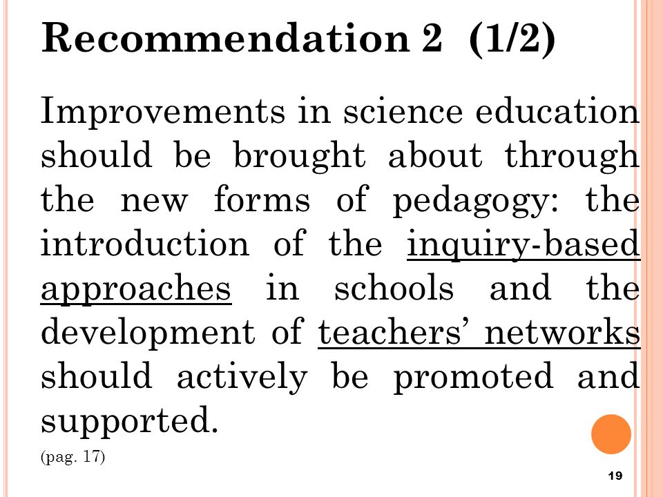 Recommendation 2 (1/2) Improvements in science education should be brought about through the new forms of pedagogy: the introduction of the inquiry-based approaches in schools and the development of teachers networks should actively be promoted and supported.