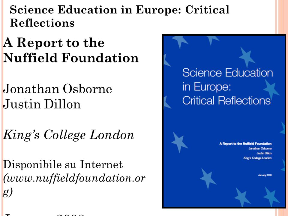 Science Education in Europe: Critical Reflections 24 A Report to the Nuffield Foundation Jonathan Osborne Justin Dillon Kings College London Disponibile su Internet (www.nuffieldfoundation.or g) January 2008