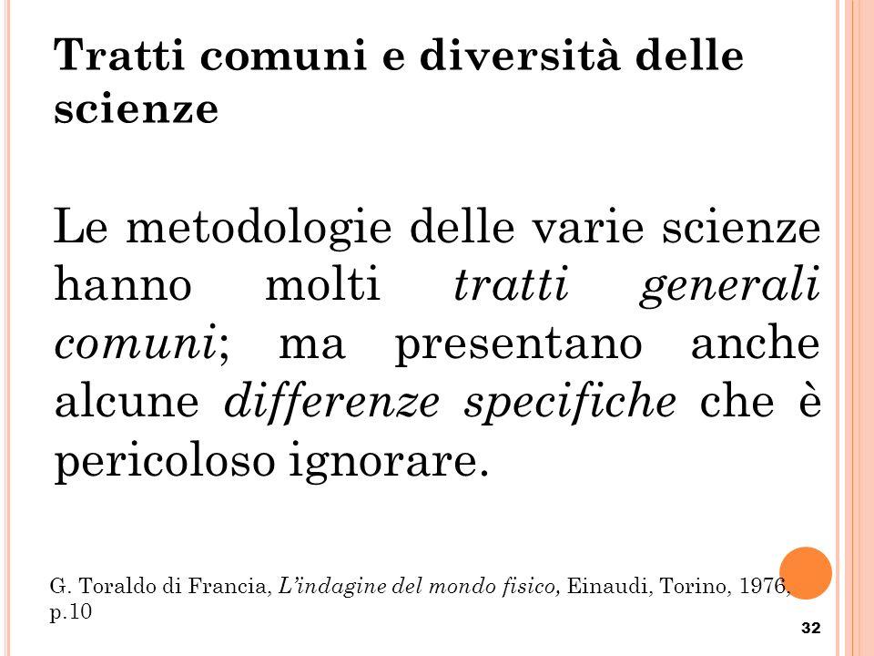 Tratti comuni e diversità delle scienze Le metodologie delle varie scienze hanno molti tratti generali comuni ; ma presentano anche alcune differenze