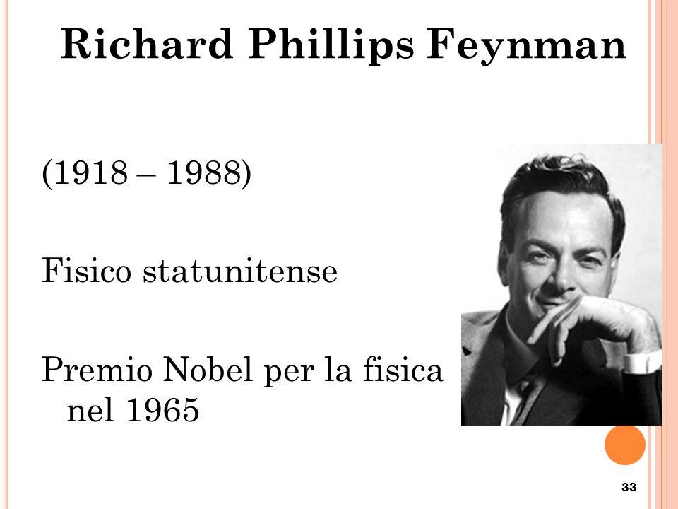 Richard Phillips Feynman (1918 – 1988) Fisico statunitense Premio Nobel per la fisica nel 1965 33