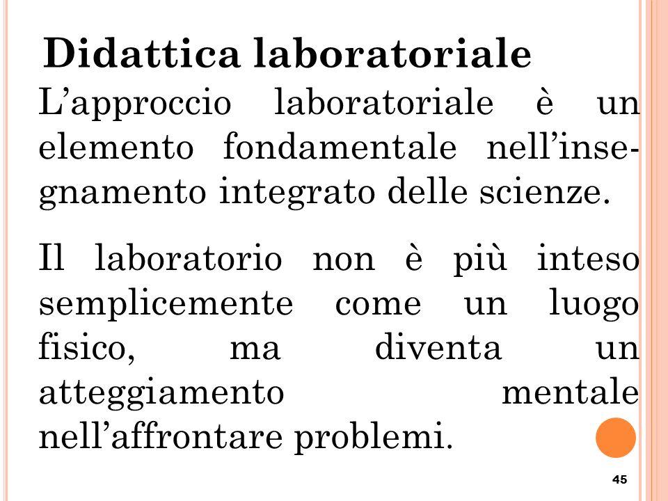 Didattica laboratoriale 45 Lapproccio laboratoriale è un elemento fondamentale nellinse- gnamento integrato delle scienze. Il laboratorio non è più in