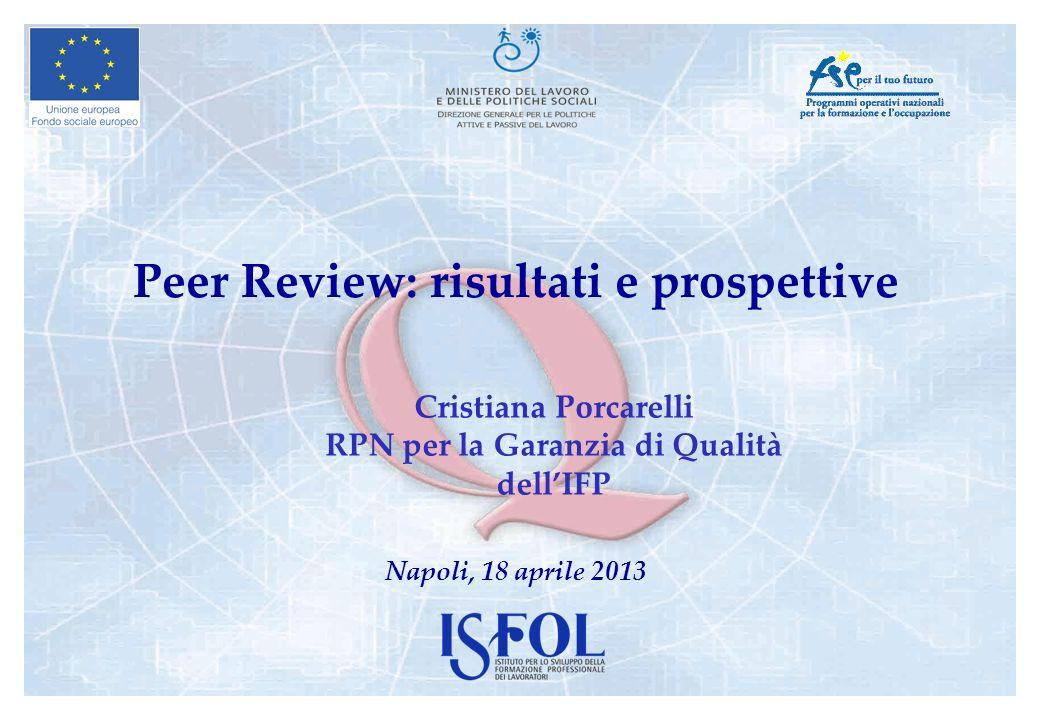 Peer Review: risultati e prospettive Napoli, 18 aprile 2013 Cristiana Porcarelli RPN per la Garanzia di Qualità dellIFP