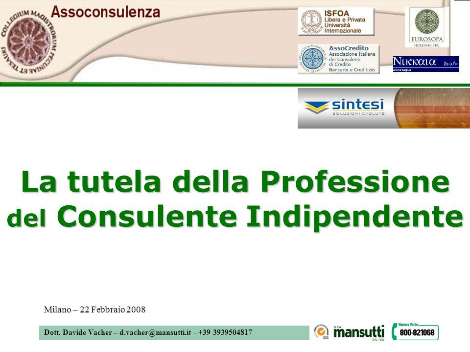 Dott. Davide Vacher – d.vacher@mansutti.it - +39 3939504817 La tutela della Professione del Consulente Indipendente Milano – 22 Febbraio 2008