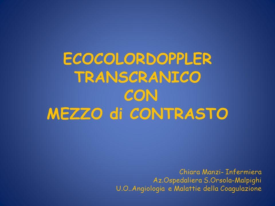 ECOCOLORDOPPLER TRANSCRANICO CON MEZZO di CONTRASTO Chiara Manzi- Infermiera Az.Ospedaliera S.Orsola-Malpighi U.O..Angiologia e Malattie della Coagula