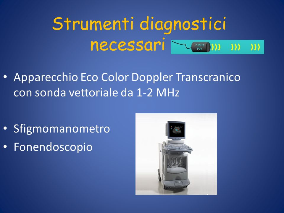 Strumenti diagnostici necessari Apparecchio Eco Color Doppler Transcranico con sonda vettoriale da 1-2 MHz Sfigmomanometro Fonendoscopio