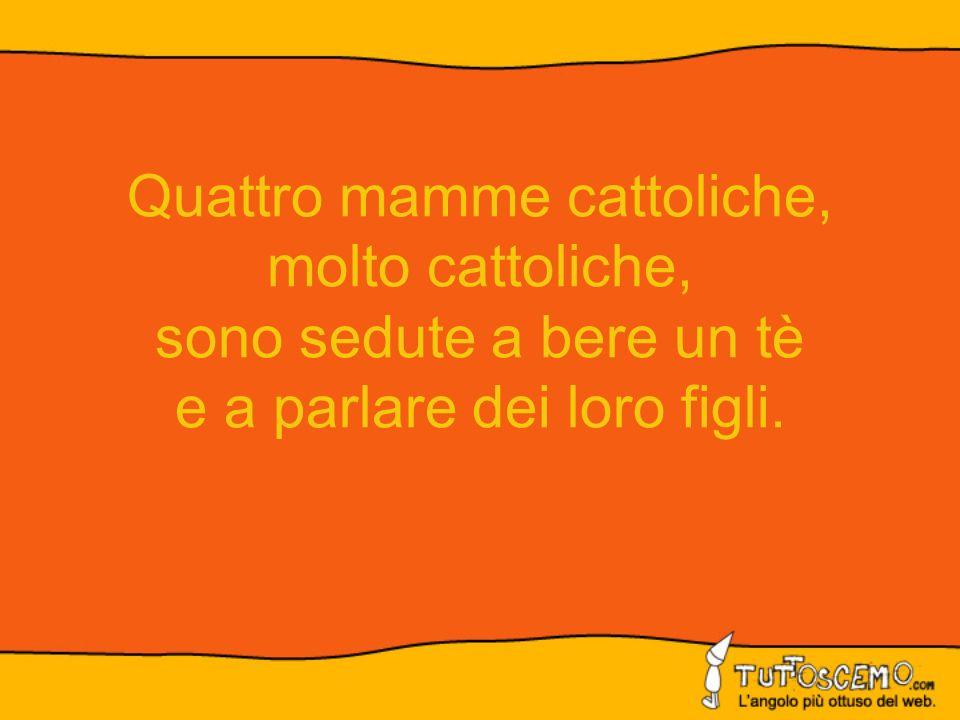 Quattro mamme cattoliche, molto cattoliche, sono sedute a bere un tè e a parlare dei loro figli.