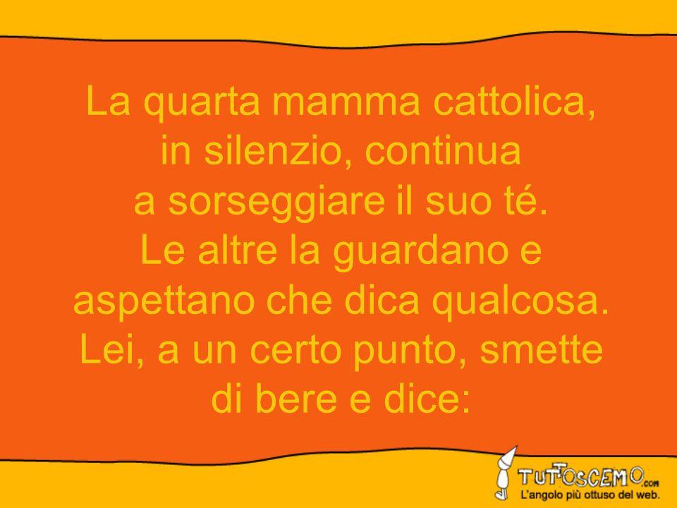 La quarta mamma cattolica, in silenzio, continua a sorseggiare il suo té. Le altre la guardano e aspettano che dica qualcosa. Lei, a un certo punto, s