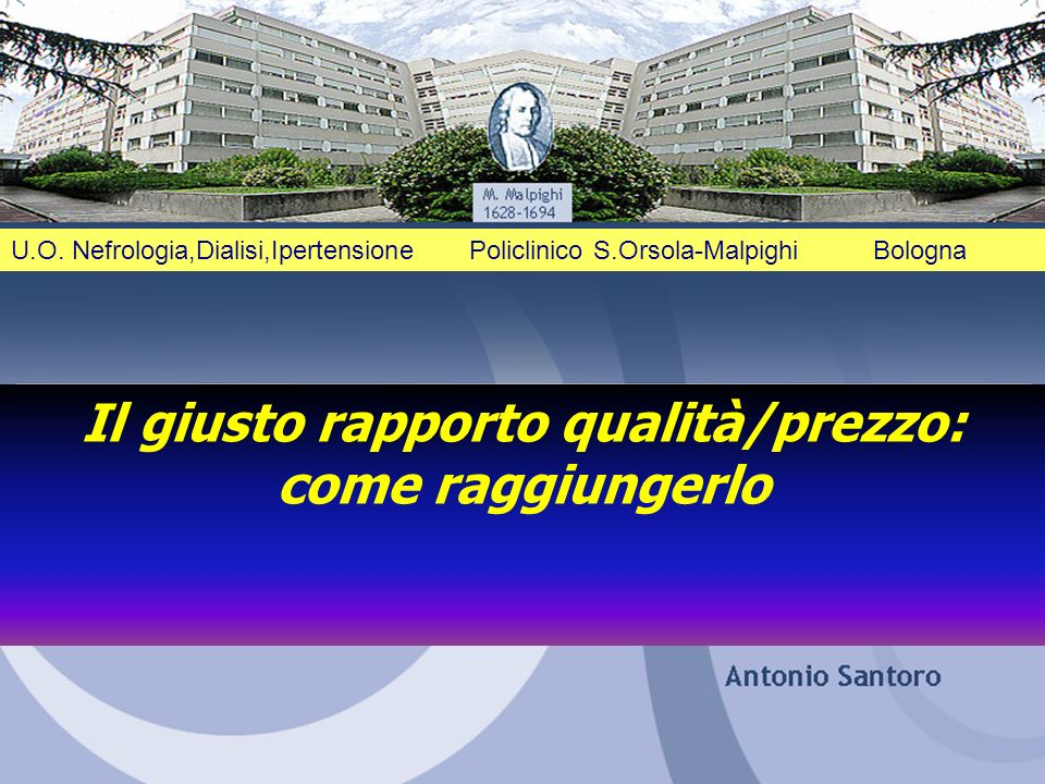 1 U.O. Nefrologia,Dialisi,Ipertensione Policlinico S.Orsola-Malpighi Bologna Il giusto rapporto qualità/prezzo: come raggiungerlo