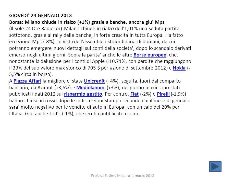 GIOVEDI 24 GENNAIO 2013 Borsa: Milano chiude in rialzo (+1%) grazie a banche, ancora giu Mps (Il Sole 24 Ore Radiocor) Milano chiude in rialzo dell 1,01% una seduta partita sottotono, grazie al rally delle banche, in forte crescita in tutta Europa.