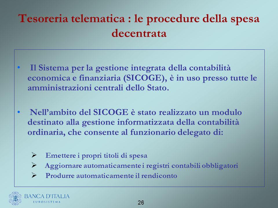 26 Tesoreria telematica : le procedure della spesa decentrata Il Sistema per la gestione integrata della contabilità economica e finanziaria (SICOGE), è in uso presso tutte le amministrazioni centrali dello Stato.