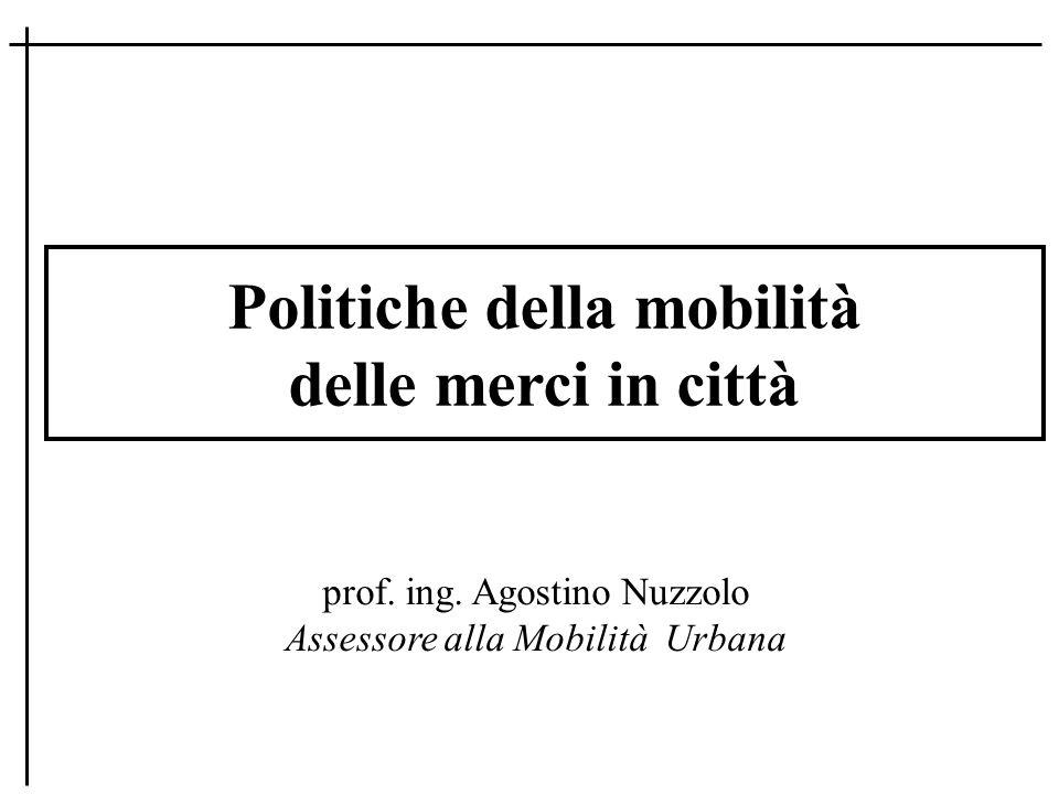 Politiche della mobilità delle merci in città prof. ing. Agostino Nuzzolo Assessore alla Mobilità Urbana