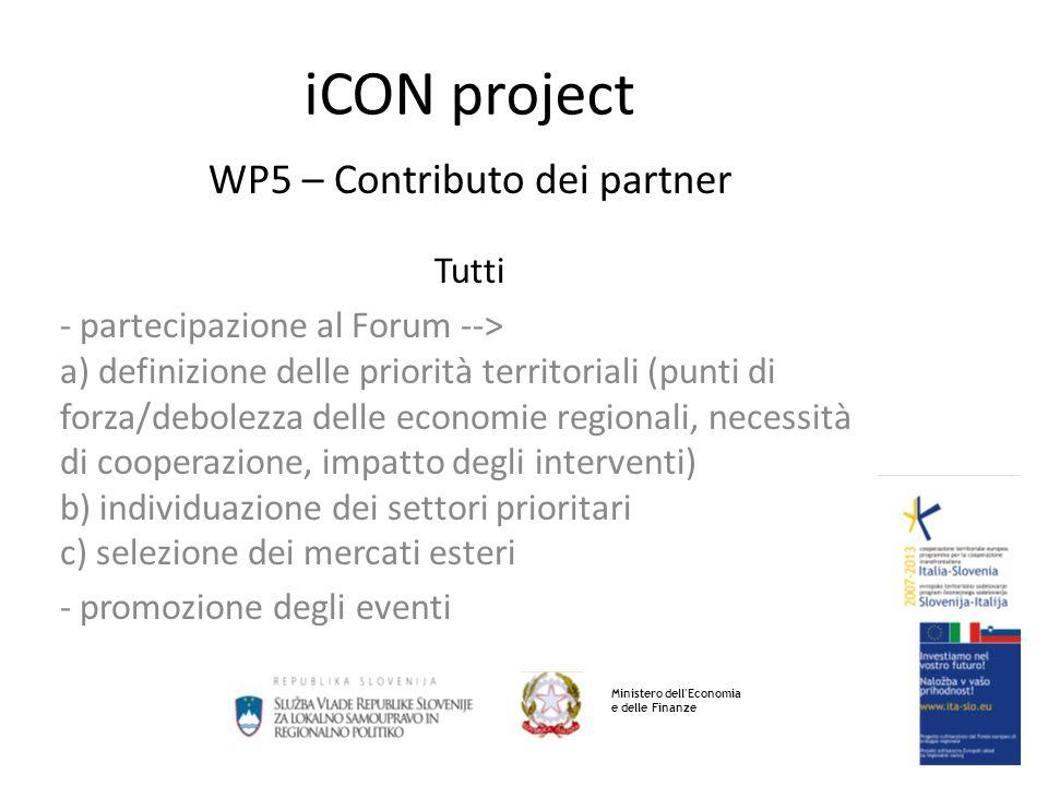 iCON project WP5 – Contributo dei partner Tutti - partecipazione al Forum --> a) definizione delle priorità territoriali (punti di forza/debolezza delle economie regionali, necessità di cooperazione, impatto degli interventi) b) individuazione dei settori prioritari c) selezione dei mercati esteri - promozione degli eventi Ministero dell Economia e delle Finanze
