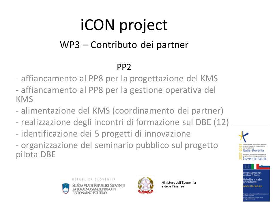 iCON project WP3 – Contributo dei partner PP2 - affiancamento al PP8 per la progettazione del KMS - affiancamento al PP8 per la gestione operativa del KMS - alimentazione del KMS (coordinamento dei partner) - realizzazione degli incontri di formazione sul DBE (12) - identificazione dei 5 progetti di innovazione - organizzazione del seminario pubblico sul progetto pilota DBE Ministero dell Economia e delle Finanze