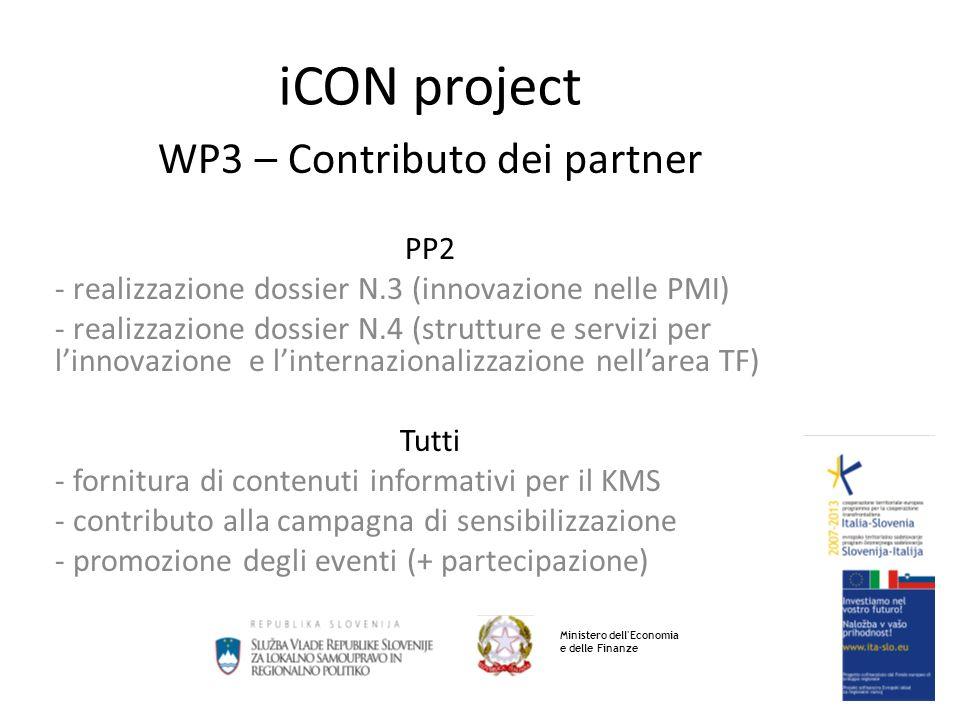 iCON project WP3 – Contributo dei partner PP2 - realizzazione dossier N.3 (innovazione nelle PMI) - realizzazione dossier N.4 (strutture e servizi per linnovazione e linternazionalizzazione nellarea TF) Tutti - fornitura di contenuti informativi per il KMS - contributo alla campagna di sensibilizzazione - promozione degli eventi (+ partecipazione) Ministero dell Economia e delle Finanze
