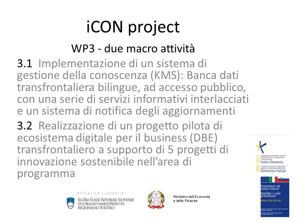iCON project WP3 - due macro attività 3.1 Implementazione di un sistema di gestione della conoscenza (KMS): Banca dati transfrontaliera bilingue, ad accesso pubblico, con una serie di servizi informativi interlacciati e un sistema di notifica degli aggiornamenti 3.2 Realizzazione di un progetto pilota di ecosistema digitale per il business (DBE) transfrontaliero a supporto di 5 progetti di innovazione sostenibile nellarea di programma Ministero dell Economia e delle Finanze