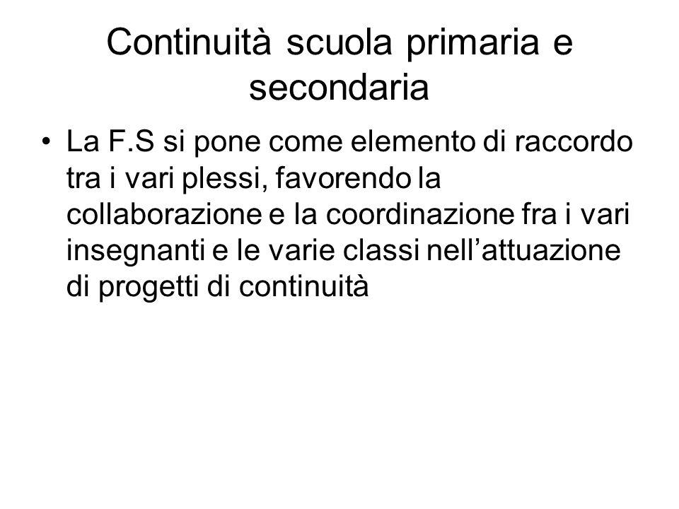 Continuità scuola primaria e secondaria La F.S si pone come elemento di raccordo tra i vari plessi, favorendo la collaborazione e la coordinazione fra i vari insegnanti e le varie classi nellattuazione di progetti di continuità