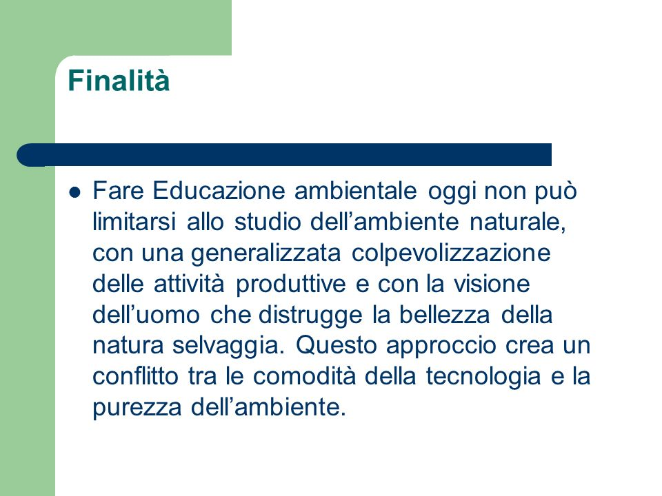 Finalità Fare Educazione ambientale oggi non può limitarsi allo studio dellambiente naturale, con una generalizzata colpevolizzazione delle attività p