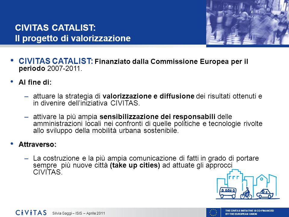 THE CIVITAS INITIATIVE IS CO-FINANCED BY THE EUROPEAN UNION Silvia Gaggi – ISIS – Aprile 2011 ACTIVITY FUND: Che cosè Il CIVITAS Activity Fund: Fondo amministrato da ISIS in qualità di coordinatore di CIVITAS CATALIST, che offre opportunità di finanziamento per incrementare la strategia Civitas in Europa (1.000.000 - cofinanziamento max 50%; piccoli progetti di qualche settimana o qualche mese) Tramite chiamate a presentare progetti aperte regolarmente e pubblicate su: www.civitas.eu/network Due tipologie di attività principali eligibili al finanziamento: –Studi, Conferenze, Workshop, Visite Tecniche –Staff exchanges: scambio di esperienze e conoscenze tra la città ospitante (città CIVITAS) e città in visita (take-up city)