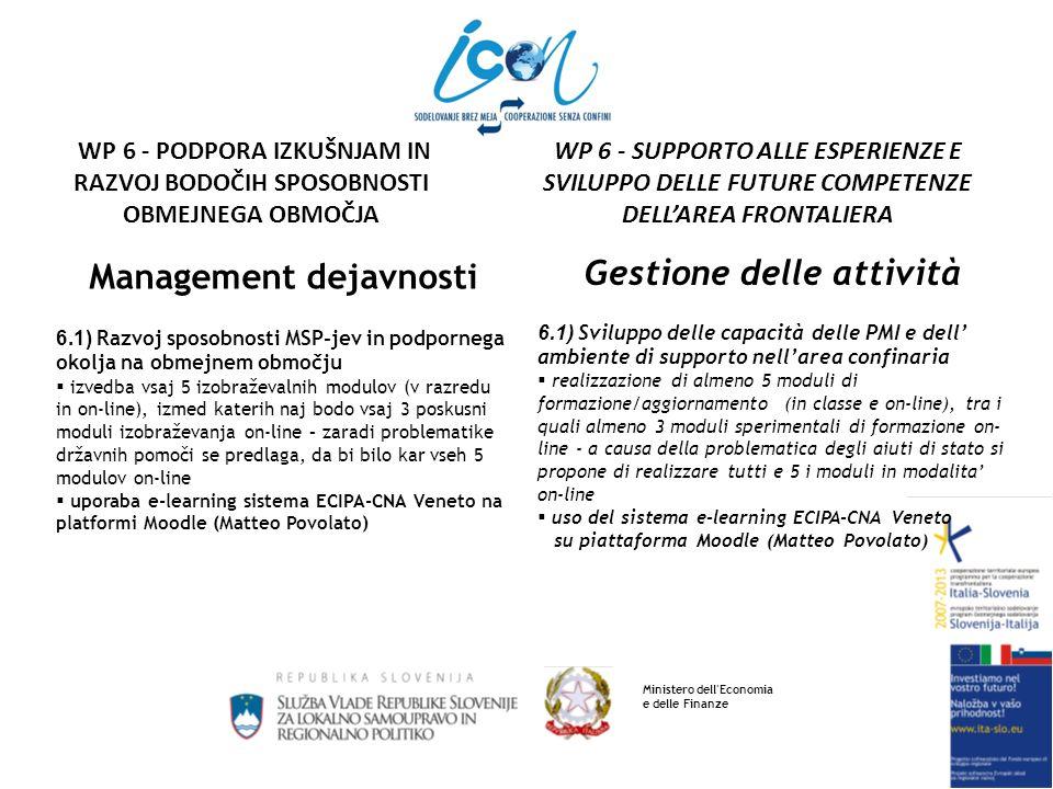 Management dejavnosti 6.1) Predlagani izobraževalni moduli: Poslovanje v Italiji za slovenska podjetja Poslovanje v Sloveniji za italijanska podjetja Čezmejno delovanje MSP-jev (gradbenega sektorja) Gospodarsko mreženje (skupni tečaj ali sektorski tečaji) Medkulturna komunikacija Internacionalizacija MSP-jev Digitalno okolje za globalizacijo (social networks) Obnovljivi viri: priložnosti za MSP-je Incoterms 2010: pravila za mednarodno trgovanje Uporaba KMS (Knowledge Management System) Gestione delle attività 6.1) Moduli di formazione/aggiornamento proposti: Attività in Italia per le imprese slovene Attività in Slovenia per le imprese italiane Attività transfrontaliera per le PMI (settore edile) Reti commerciali (corso unico o corsi settoriali) Comunicazione interculturale Internazionalizzazione delle PMI Ambiente digitale per la globalizzazione (social networks) Fonti rinnovabili: occasioni per le PMI Incoterms 2010: regole per il commercio internazionale Uso del KMS (Knowledge management System) Ministero dell Economia e delle Finanze WP 6 - SUPPORTO ALLE ESPERIENZE E SVILUPPO DELLE FUTURE COMPETENZE DELLAREA FRONTALIERA WP 6 - PODPORA IZKUŠNJAM IN RAZVOJ BODOČIH SPOSOBNOSTI OBMEJNEGA OBMOČJA
