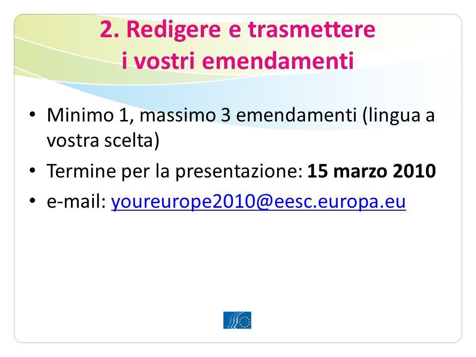 2. Redigere e trasmettere i vostri emendamenti Minimo 1, massimo 3 emendamenti (lingua a vostra scelta) Termine per la presentazione: 15 marzo 2010 e-