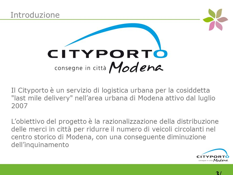 Il Cityporto è un servizio di logistica urbana per la cosiddetta last mile delivery nellarea urbana di Modena attivo dal luglio 2007 Lobiettivo del progetto è la razionalizzazione della distribuzione delle merci in città per ridurre il numero di veicoli circolanti nel centro storico di Modena, con una conseguente diminuzione dellinquinamento Introduzione 3/