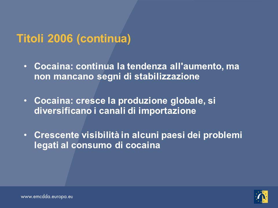 Titoli 2006 (continua) Cocaina: continua la tendenza all aumento, ma non mancano segni di stabilizzazione Cocaina: cresce la produzione globale, si diversificano i canali di importazione Crescente visibilità in alcuni paesi dei problemi legati al consumo di cocaina