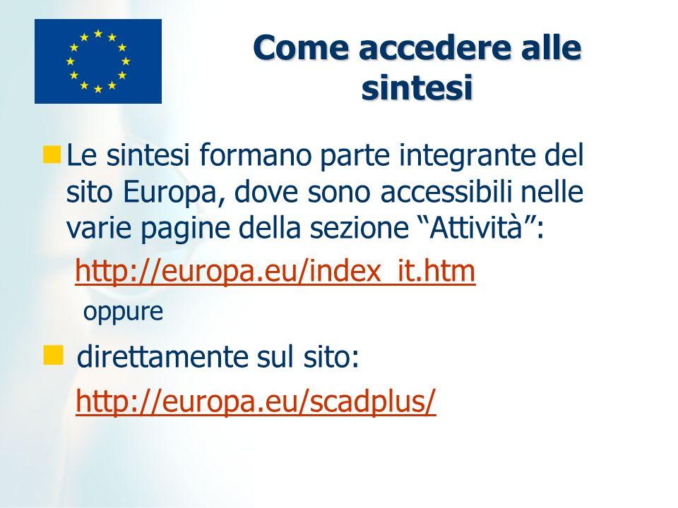 Come accedere alle sintesi Le sintesi formano parte integrante del sito Europa, dove sono accessibili nelle varie pagine della sezione Attività: http://europa.eu/index_it.htm oppure direttamente sul sito: http://europa.eu/scadplus/