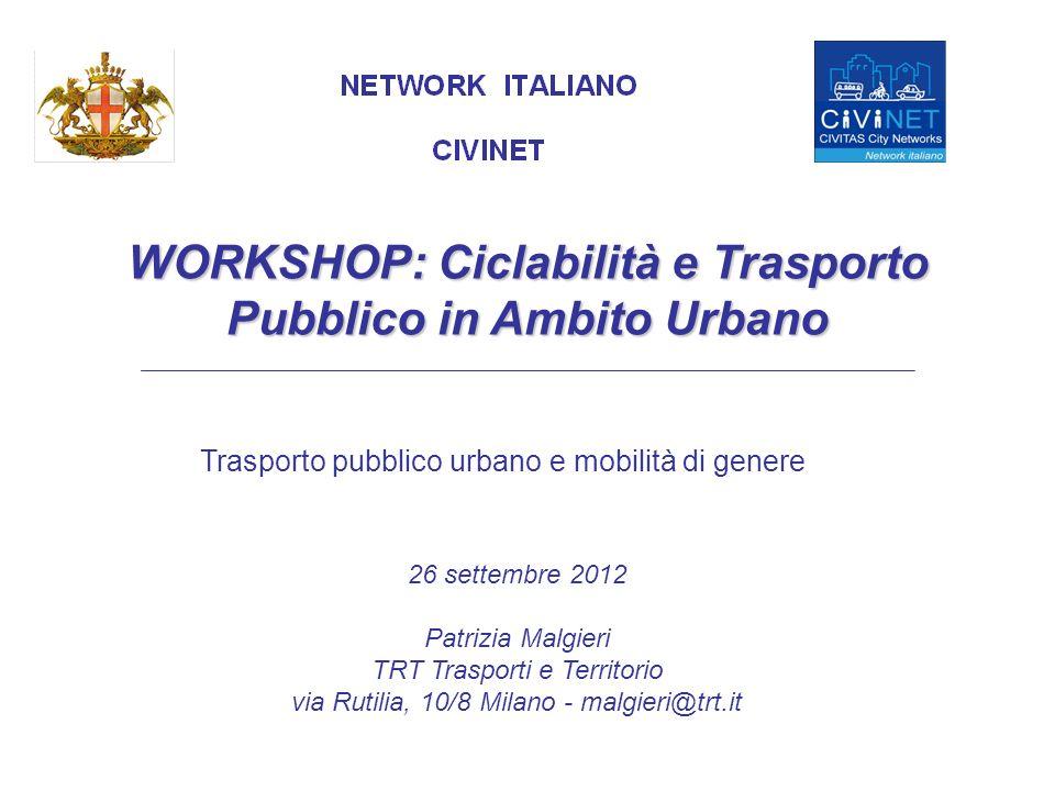 Trasporto pubblico urbano e mobilità di genere WORKSHOP: Ciclabilità e Trasporto Pubblico in Ambito Urbano 26 settembre 2012 Patrizia Malgieri TRT Trasporti e Territorio via Rutilia, 10/8 Milano - malgieri@trt.it