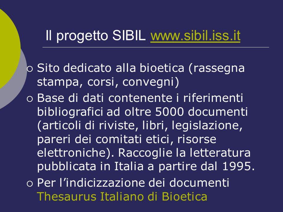 Il progetto SIBIL www.sibil.iss.itwww.sibil.iss.it Sito dedicato alla bioetica (rassegna stampa, corsi, convegni) Base di dati contenente i riferiment