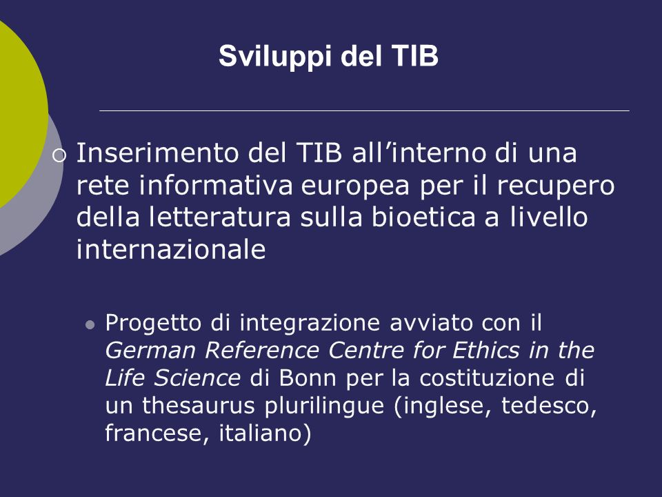 Sviluppi del TIB Inserimento del TIB allinterno di una rete informativa europea per il recupero della letteratura sulla bioetica a livello internazionale Progetto di integrazione avviato con il German Reference Centre for Ethics in the Life Science di Bonn per la costituzione di un thesaurus plurilingue (inglese, tedesco, francese, italiano)