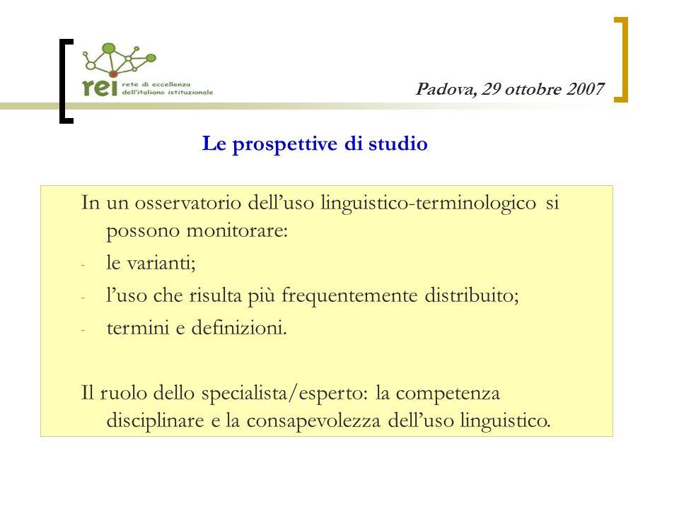 Padova, 29 ottobre 2007 Le prospettive di studio In un osservatorio delluso linguistico-terminologico si possono monitorare: - le varianti; - luso che risulta più frequentemente distribuito; - termini e definizioni.