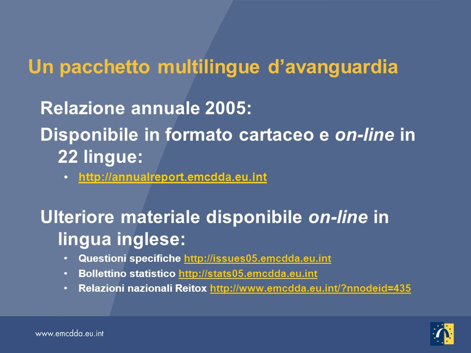 Un pacchetto multilingue davanguardia Relazione annuale 2005: Disponibile in formato cartaceo e on-line in 22 lingue:   Ulteriore materiale disponibile on-line in lingua inglese: Questioni specifiche   Bollettino statistico   Relazioni nazionali Reitox   nnodeid=435http://  nnodeid=435