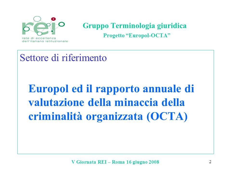 V Giornata REI – Roma 16 giugno 2008 3 Gruppo Terminologia giuridica Progetto Europol-OCTA Motivo del progetto documentazione per lo più in inglese ma alcuni testi fondamentali sono tradotti esigenza di reperire/uniformare gli equivalenti italiani dei principali termini in uso