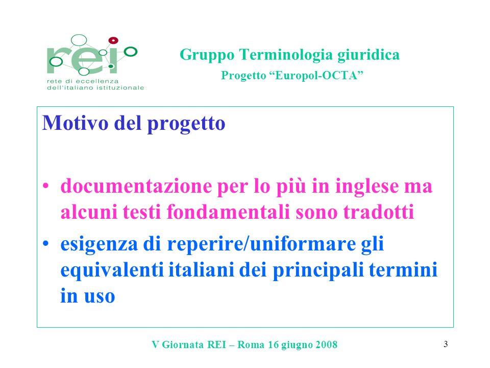 V Giornata REI – Roma 16 giugno 2008 4 Gruppo Terminologia giuridica Progetto Europol-OCTA Obiettivo del progetto elaborazione di liste termini/schede terminografiche ed eventuale aggiornamento di IATE