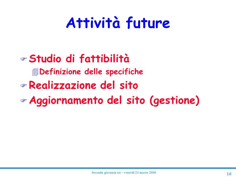 16 Seconda giornata rei – venerdì 24 marzo 2006 Attività future F Studio di fattibilità 4Definizione delle specifiche F Realizzazione del sito F Aggiornamento del sito (gestione)