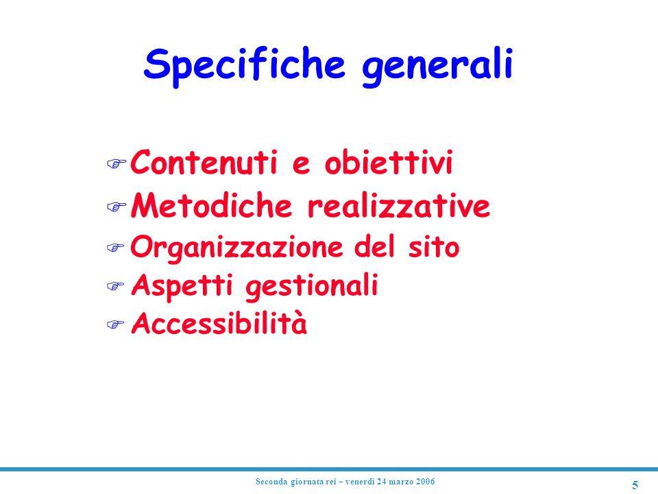 5 Seconda giornata rei – venerdì 24 marzo 2006 Specifiche generali F Contenuti e obiettivi F Metodiche realizzative F Organizzazione del sito F Aspetti gestionali F Accessibilità