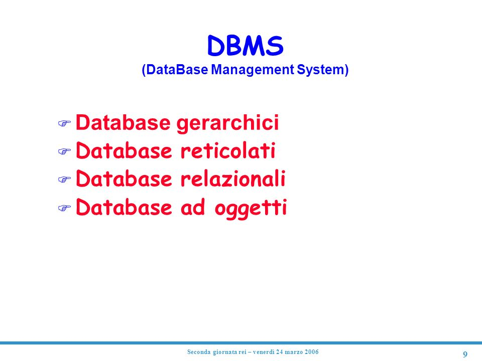9 Seconda giornata rei – venerdì 24 marzo 2006 DBMS (DataBase Management System) Database gerarchici F Database reticolati F Database relazionali F Da