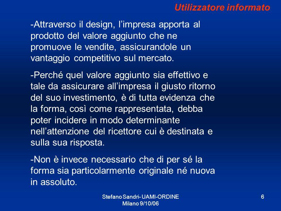 Stefano Sandri- UAMI-ORDINE Milano 9/10/06 7 Utilizzatore informato - Il design, e limpressione che genera nellutilizzatore informato, ha quindi natura e funzione diversa sia dal marchio che dal prodotto dal quale è autonomo.