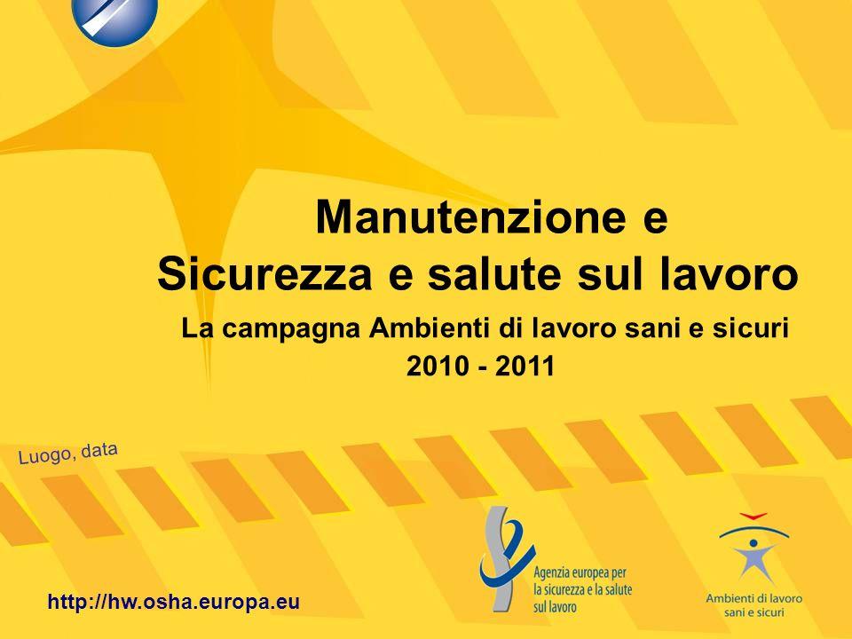 Manutenzione e Sicurezza e salute sul lavoro Luogo, data http://hw.osha.europa.eu La campagna Ambienti di lavoro sani e sicuri 2010 - 2011