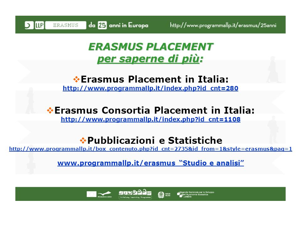ERASMUS PLACEMENT per saperne di più: Erasmus Placement in Italia: http://www.programmallp.it/index.php id_cnt=280 Erasmus Consortia Placement in Italia: http://www.programmallp.it/index.php id_cnt=1108 Pubblicazioni e Statistiche http://www.programmallp.it/box_contenuto.php id_cnt=2735&id_from=1&style=erasmus&pag=1 www.programmallp.it/erasmus Studio e analisi