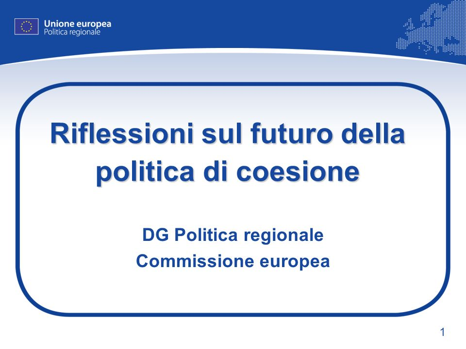 1 Riflessioni sul futuro della politica di coesione DG Politica regionale Commissione europea