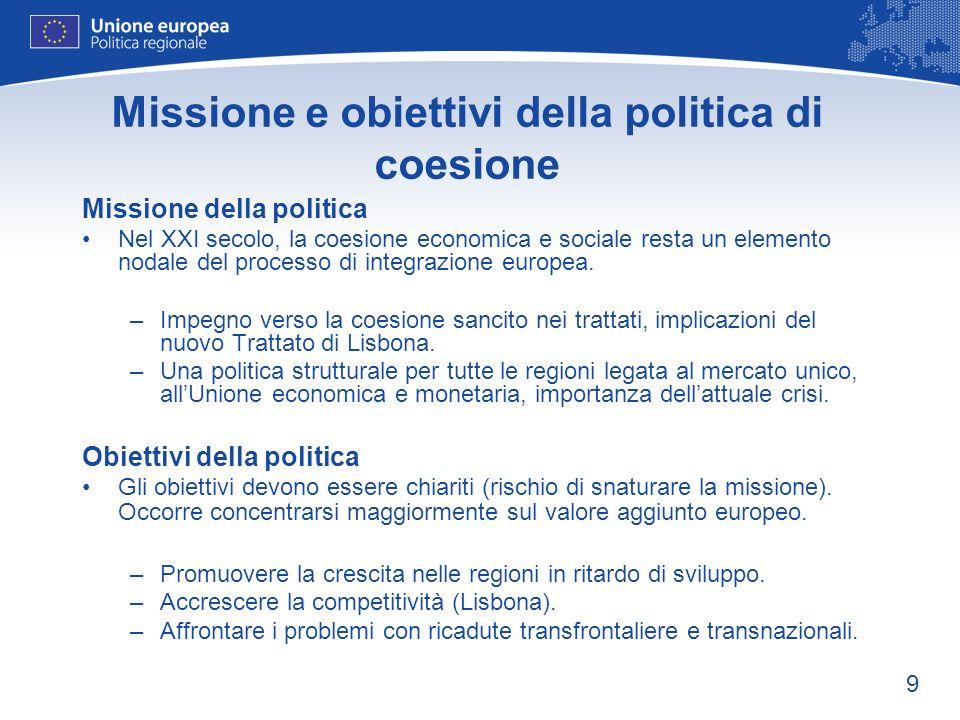 9 Missione e obiettivi della politica di coesione Missione della politica Nel XXI secolo, la coesione economica e sociale resta un elemento nodale del processo di integrazione europea.