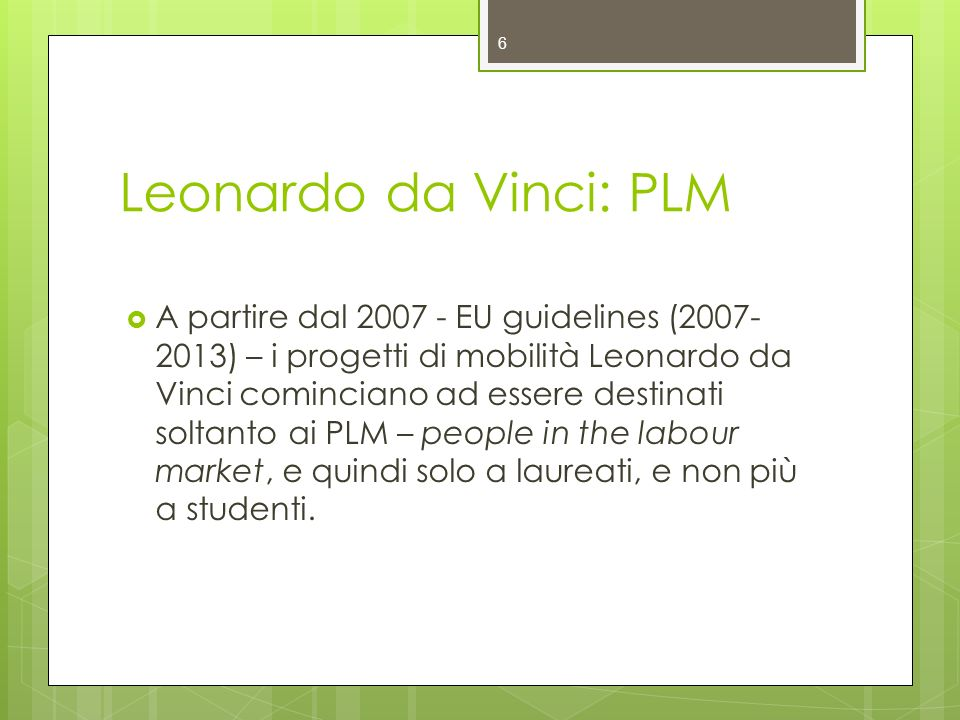 Leonardo da Vinci: PLM A partire dal 2007 - EU guidelines (2007- 2013) – i progetti di mobilità Leonardo da Vinci cominciano ad essere destinati soltanto ai PLM – people in the labour market, e quindi solo a laureati, e non più a studenti.