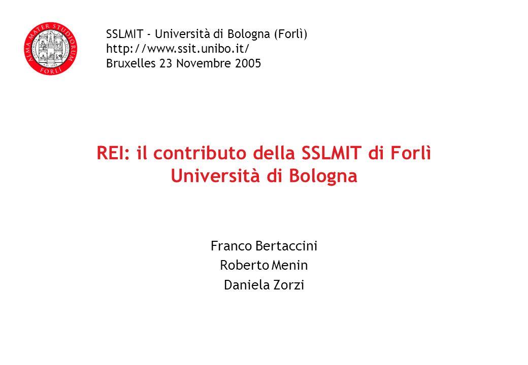 REI: il contributo della SSLMIT di Forlì Università di Bologna Franco Bertaccini Roberto Menin Daniela Zorzi SSLMIT - Università di Bologna (Forlì) http://www.ssit.unibo.it/ Bruxelles 23 Novembre 2005