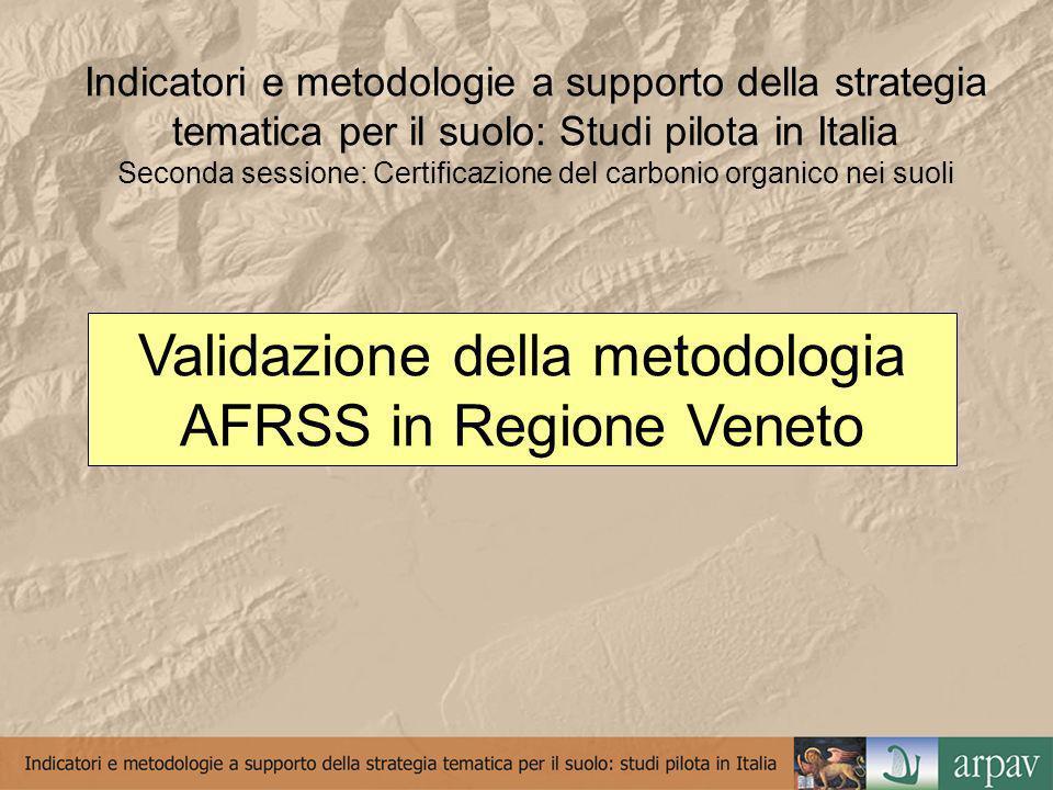 Indicatori e metodologie a supporto della strategia tematica per il suolo: Studi pilota in Italia Seconda sessione: Certificazione del carbonio organico nei suoli Validazione della metodologia AFRSS in Regione Veneto